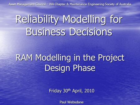 RAM Modelling in the Project Design Phase Friday 30 th April, 2010 Paul Websdane Reliability Modelling for Business Decisions Asset Management Council.