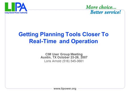 Www.lipower.org Getting Planning Tools Closer To Real-Time and Operation CIM User Group Meeting Austin, TX October 23-26, 2007 Loris Arnold (516) 545-3661.