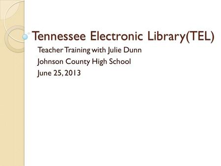 Tennessee Electronic Library(TEL) Teacher Training with Julie Dunn Johnson County High School June 25, 2013.