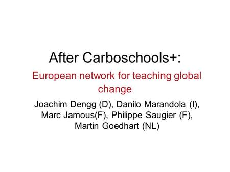 After Carboschools+: European network for teaching global change Joachim Dengg (D), Danilo Marandola (I), Marc Jamous(F), Philippe Saugier (F), Martin.