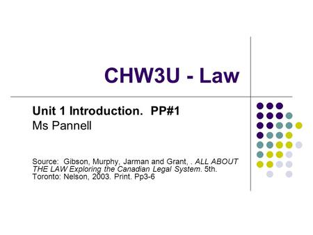 CHW3U - Law Unit 1 Introduction. PP#1 Ms Pannell Source: Gibson, Murphy, Jarman and Grant,. ALL ABOUT THE LAW Exploring the Canadian Legal System. 5th.