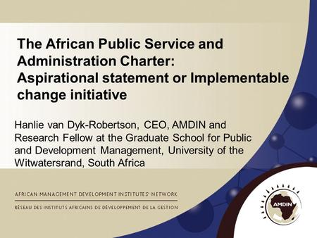 The African Public Service and Administration Charter: Aspirational statement or Implementable change initiative Hanlie van Dyk-Robertson, CEO, AMDIN and.