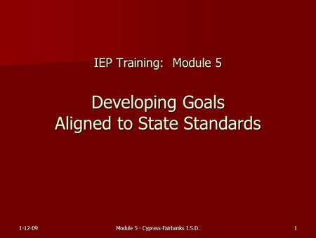 1-12-09Module 5 - Cypress-Fairbanks I.S.D.1 IEP Training: Module 5 Developing Goals Aligned to State Standards.