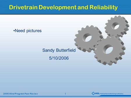 1 2006 Wind Program Peer Review Drivetrain Development and Reliability Sandy Butterfield 5/10/2006 Need pictures.