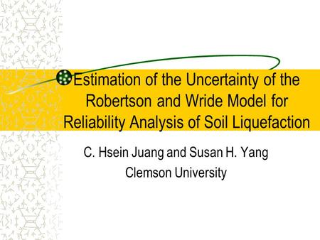 Estimation of the Uncertainty of the Robertson and Wride Model for Reliability Analysis of Soil Liquefaction C. Hsein Juang and Susan H. Yang Clemson University.
