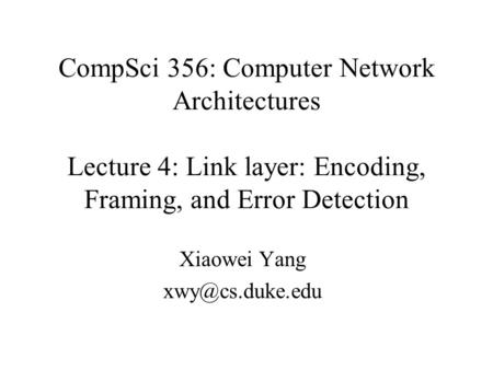 CompSci 356: Computer Network Architectures Lecture 4: Link layer: Encoding, Framing, and Error Detection Xiaowei Yang