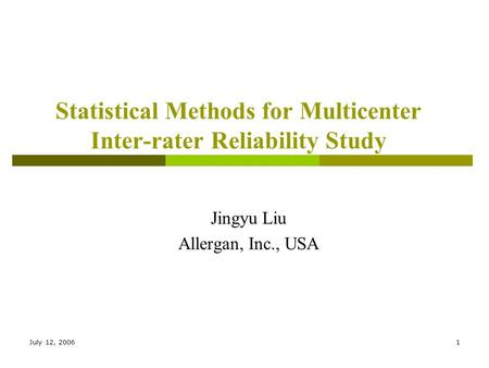 July 12, 20061 Statistical Methods for Multicenter Inter-rater Reliability Study Jingyu Liu Allergan, Inc., USA.