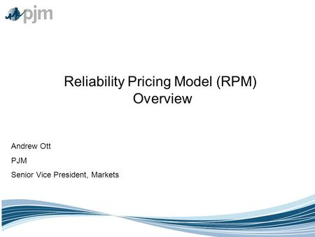 Reliability Pricing Model (RPM) Overview Andrew Ott PJM Senior Vice President, Markets.