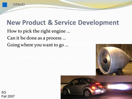 NP&SD New Product & Service Development SG Fall 2007 How to pick the right engine … Can it be done as a process … Going where you want to go …