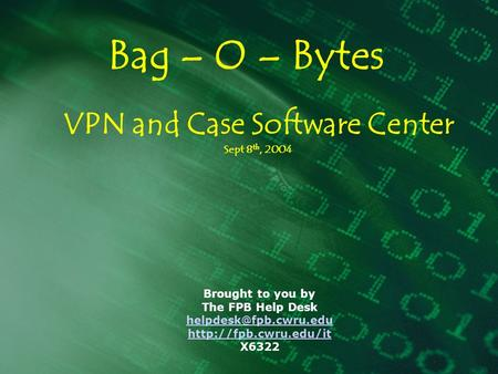 Bag – O – Bytes Brought to you by The FPB Help Desk  X6322 VPN and Case Software Center Sept 8 th, 2004.