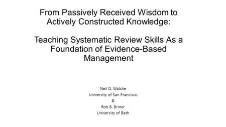From Passively Received Wisdom to Actively Constructed Knowledge: Teaching Systematic Review Skills As a Foundation of Evidence-Based Management Neil D.