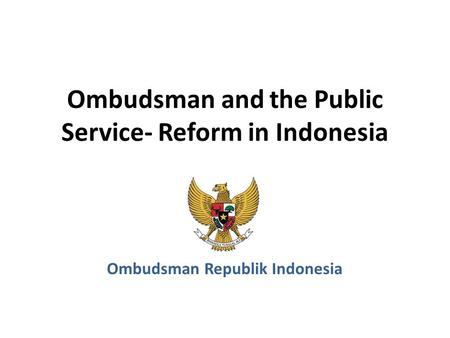 Ombudsman and the Public Service- Reform in Indonesia Ombudsman Republik Indonesia.