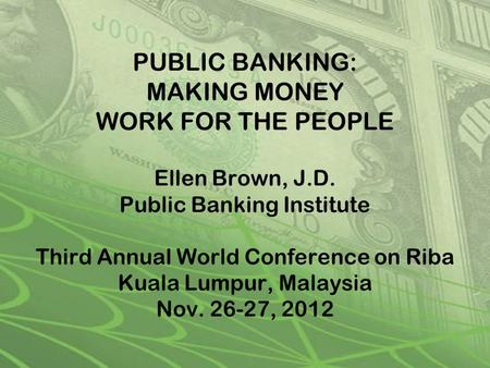PUBLIC BANKING: MAKING MONEY WORK FOR THE PEOPLE Ellen Brown, J.D. Public Banking Institute Third Annual World Conference on Riba Kuala Lumpur, Malaysia.