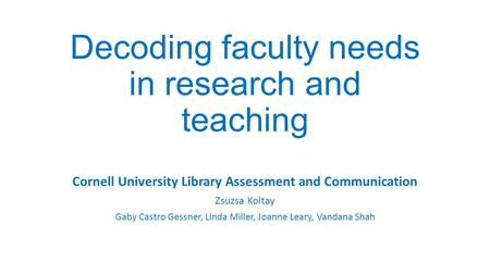 Decoding faculty needs in research and teaching Cornell University Library Assessment and Communication Zsuzsa Koltay Gaby Castro Gessner, Linda Miller,