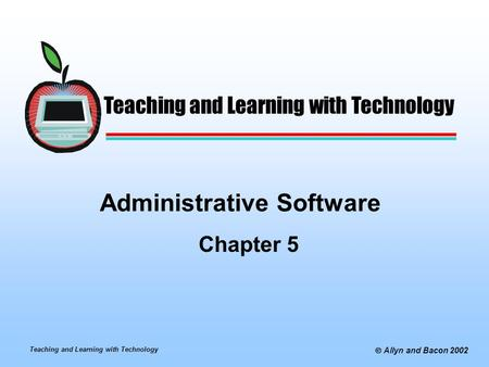 Teaching and Learning with Technology  Allyn and Bacon 2002 Administrative Software Chapter 5 Teaching and Learning with Technology.