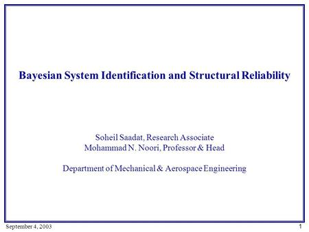 1 September 4, 2003 Bayesian System Identification and Structural Reliability Soheil Saadat, Research Associate Mohammad N. Noori, Professor & Head Department.