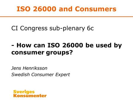 ISO 26000 and Consumers CI Congress sub-plenary 6c - How can ISO 26000 be used by consumer groups? Jens Henriksson Swedish Consumer Expert.