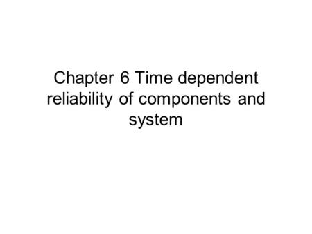 Chapter 6 Time dependent reliability of components and system.