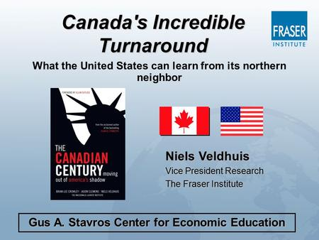 What the United States can learn from its northern neighbor Niels Veldhuis Vice President Research The Fraser Institute Gus A. Stavros Center for Economic.