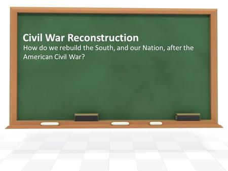 Civil War Reconstruction How do we rebuild the South, and our Nation, after the American Civil War?