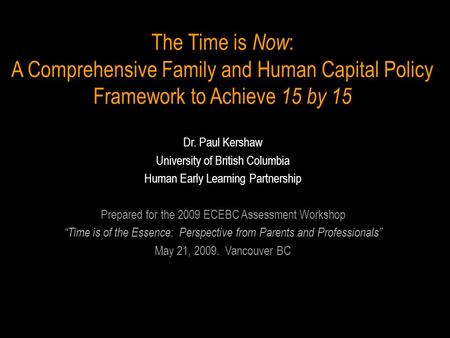 The Time is Now : A Comprehensive Family and Human Capital Policy Framework to Achieve 15 by 15 Dr. Paul Kershaw University of British Columbia Human Early.