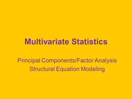 Multivariate Statistics Principal Components/Factor Analysis Structural Equation Modeling.