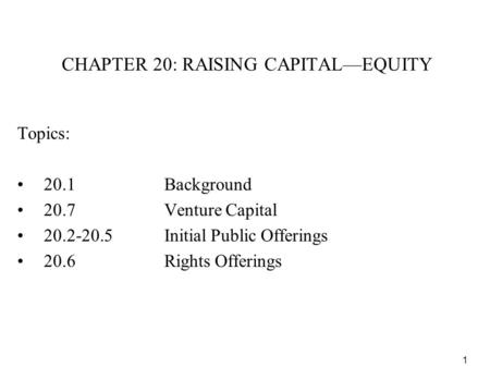 1 CHAPTER 20: RAISING CAPITAL—EQUITY Topics: 20.1Background 20.7Venture Capital 20.2-20.5Initial Public Offerings 20.6Rights Offerings.