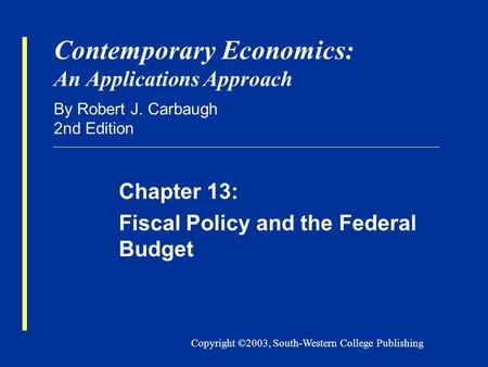 Copyright ©2003, South-Western College Publishing Contemporary Economics: An Applications Approach By Robert J. Carbaugh 2nd Edition Chapter 13: Fiscal.