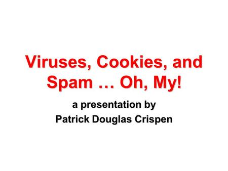 Viruses, Cookies, and Spam … Oh, My! a presentation by Patrick Douglas Crispen.