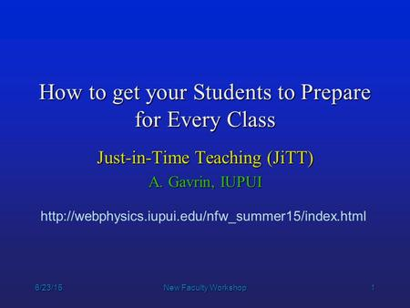 1 6/23/15New Faculty Workshop How to get your Students to Prepare for Every Class Just-in-Time Teaching (JiTT) A. Gavrin, IUPUI