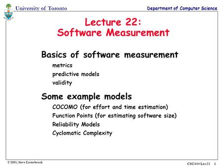 University of Toronto Department of Computer Science © 2001, Steve Easterbrook CSC444 Lec22 1 Lecture 22: Software Measurement Basics of software measurement.