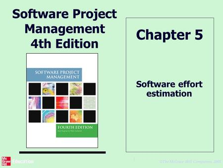 © The McGraw-Hill Companies, 2005 1 Software Project Management 4th Edition Software effort estimation Chapter 5.