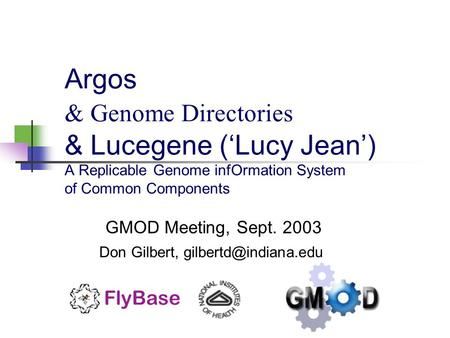 Argos & Genome Directories & Lucegene ('Lucy Jean') A Replicable Genome infOrmation System of Common Components GMOD Meeting, Sept. 2003 Don Gilbert,