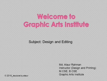 © 2016_lecuture by ataur Subject: Design and Editing Md. Ataur Rahman Instructor (Design and Printing) M.CSE, B.CSE Graphic Arts Institute.