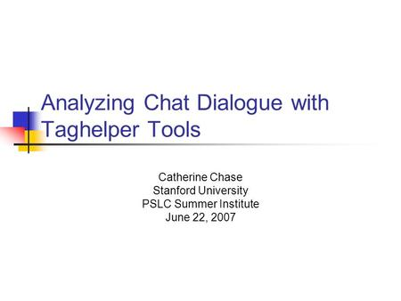 Analyzing Chat Dialogue with Taghelper Tools Catherine Chase Stanford University PSLC Summer Institute June 22, 2007.