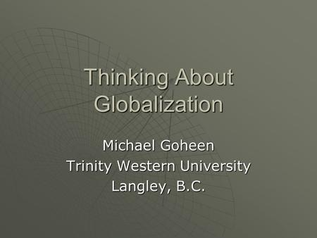 Thinking About Globalization Michael Goheen Trinity Western University Langley, B.C.