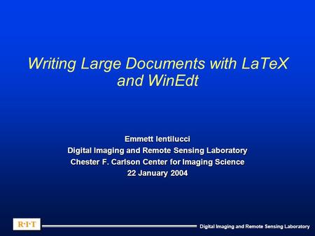 Digital Imaging and Remote Sensing Laboratory R.I.TR.I.TR.I.TR.I.T R.I.TR.I.TR.I.TR.I.T Writing Large Documents with LaTeX and WinEdt Emmett Ientilucci.