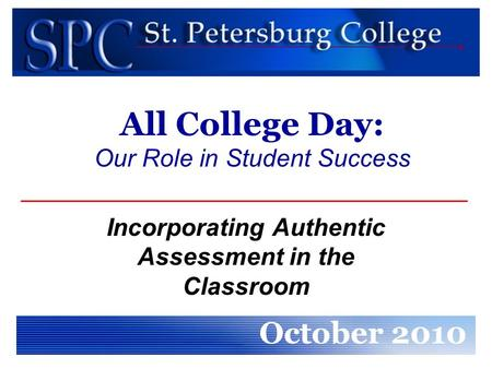 All College Day: Our Role in Student Success Incorporating Authentic Assessment in the Classroom October 2010.