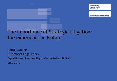 The Importance of Strategic Litigation: the experience in Britain Peter Reading Director of Legal Policy Equality and Human Rights Commission, Britain.