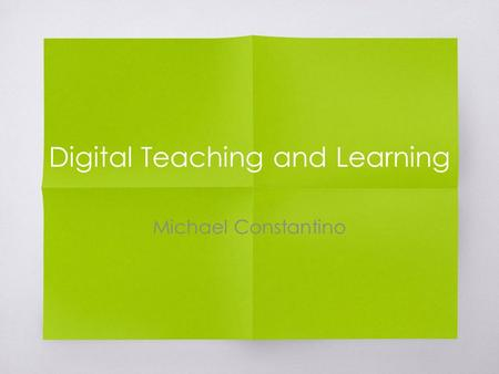 Digital Teaching and Learning Michael Constantino.