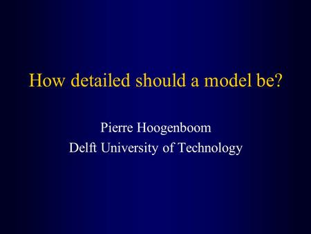 How detailed should a model be? Pierre Hoogenboom Delft University of Technology.