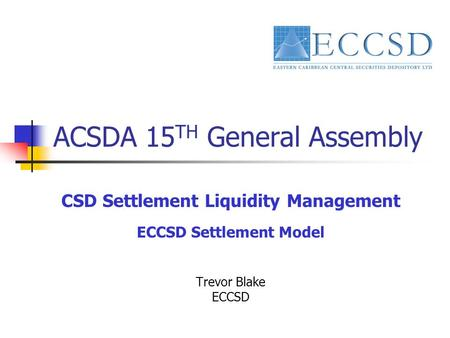 ACSDA 15 TH General Assembly CSD Settlement Liquidity Management ECCSD Settlement Model Trevor Blake ECCSD.