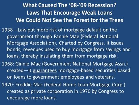 What Caused The '08-'09 Recession? Laws That Encourage Weak Loans We Could Not See the Forest for the Trees 1938—Law put more risk of mortgage default.
