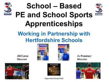School – Based PE and School Sports Apprenticeships Working in Partnership with Hertfordshire Schools Supporting Young People Jill Eaton Director Jo Pountney.
