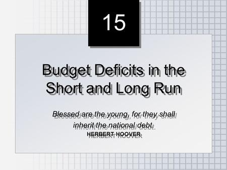 15 Budget Deficits in the Short and Long Run Blessed are the young, for they shall inherit the national debt. HERBERT HOOVER Budget Deficits in the Short.