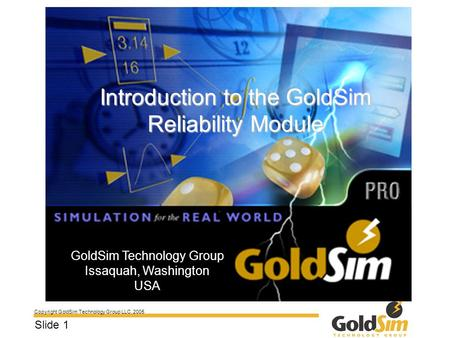 Copyright GoldSim Technology Group LLC, 2005 Slide 1 Introduction to the GoldSim Reliability Module GoldSim Technology Group Issaquah, Washington USA.