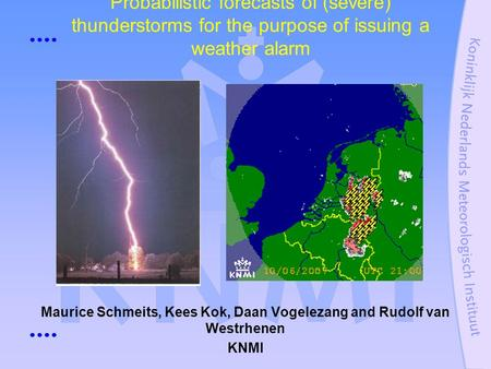 Probabilistic forecasts of (severe) thunderstorms for the purpose of issuing a weather alarm Maurice Schmeits, Kees Kok, Daan Vogelezang and Rudolf van.