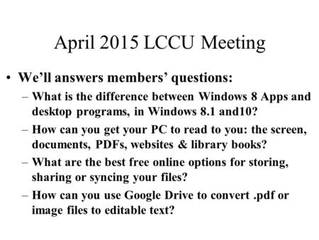 April 2015 LCCU Meeting We'll answers members' questions: –What is the difference between Windows 8 Apps and desktop programs, in Windows 8.1 and10? –How.