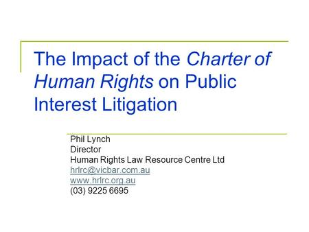 The Impact of the Charter of Human Rights on Public Interest Litigation Phil Lynch Director Human Rights Law Resource Centre Ltd