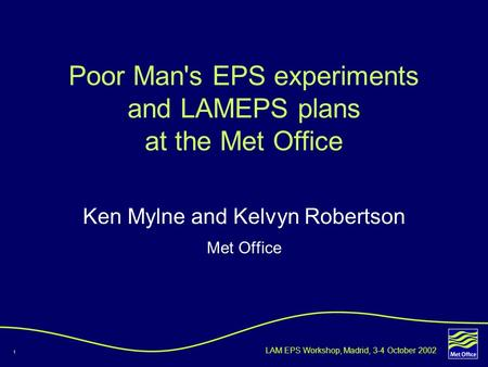 1 LAM EPS Workshop, Madrid, 3-4 October 2002 Ken Mylne and Kelvyn Robertson Met Office Poor Man's EPS experiments and LAMEPS plans at the Met Office.